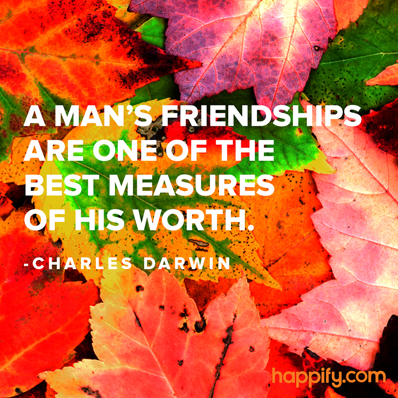 """A man's friendships are one of the best measures of his worth."" - Charles Darwin"