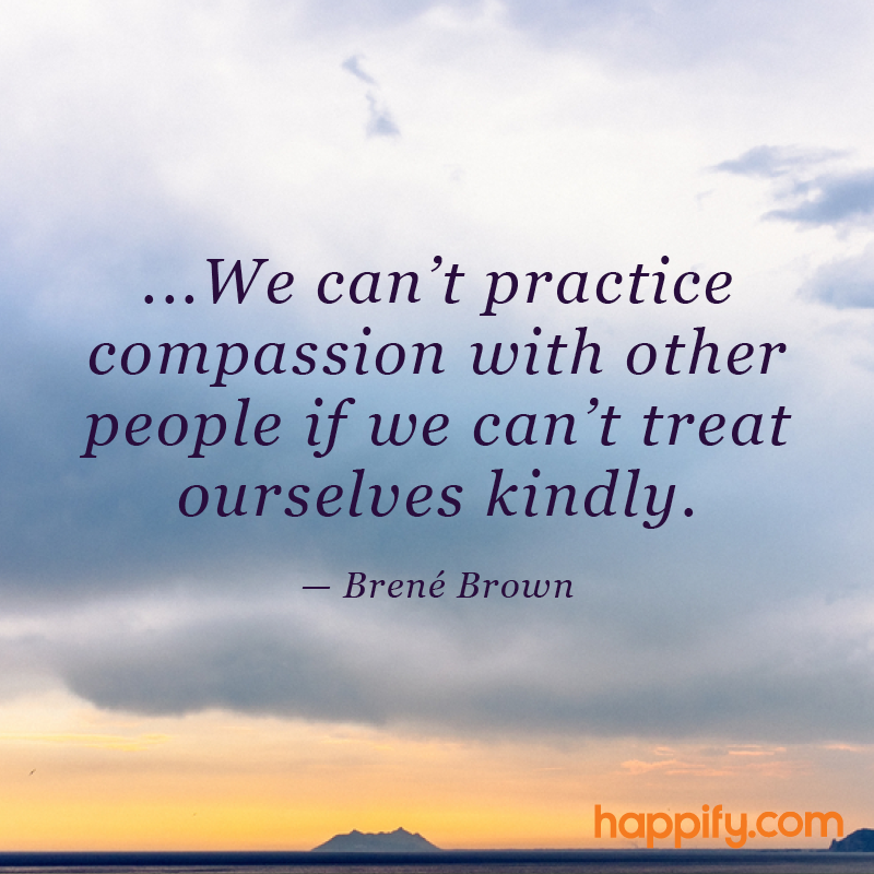 Take Care Of Yourself To Help Others Brené Brown Happify Daily