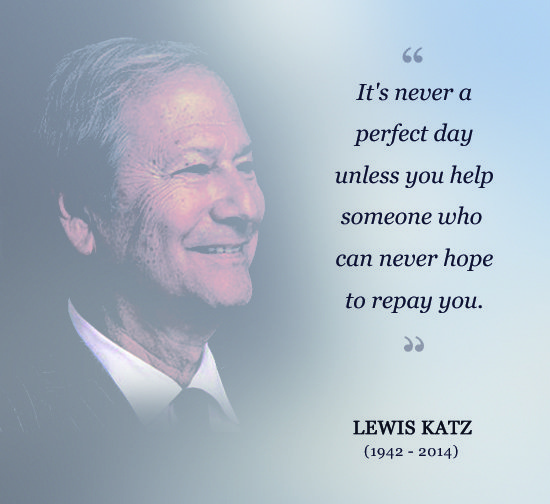 It`s never a perfect day unless you help someone who can never hope to repay you. Lewis Katz, 1942-2014.